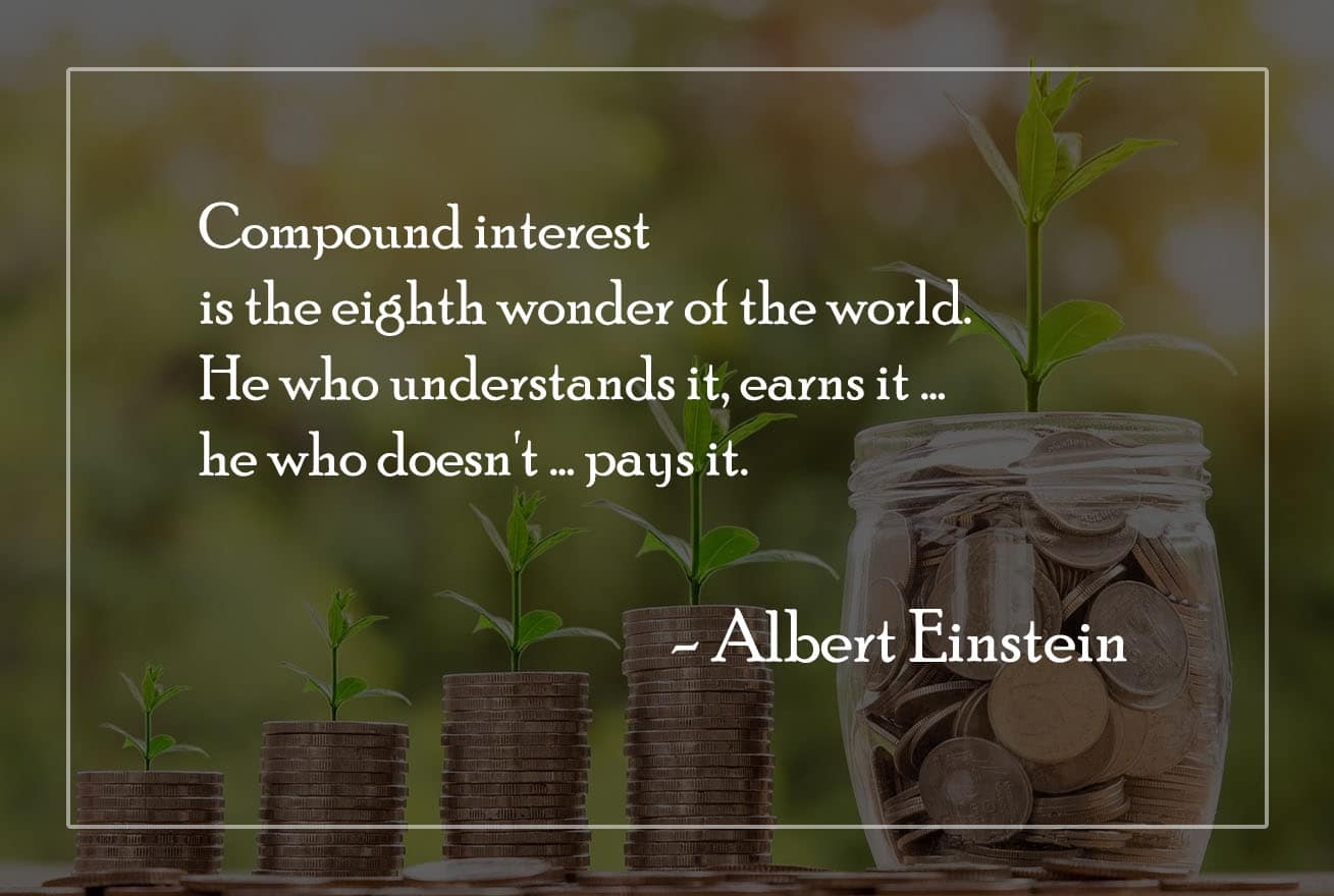 Compound interest is the eights wonder of the world - He who understands it, earns it; he who doesn't, pays it