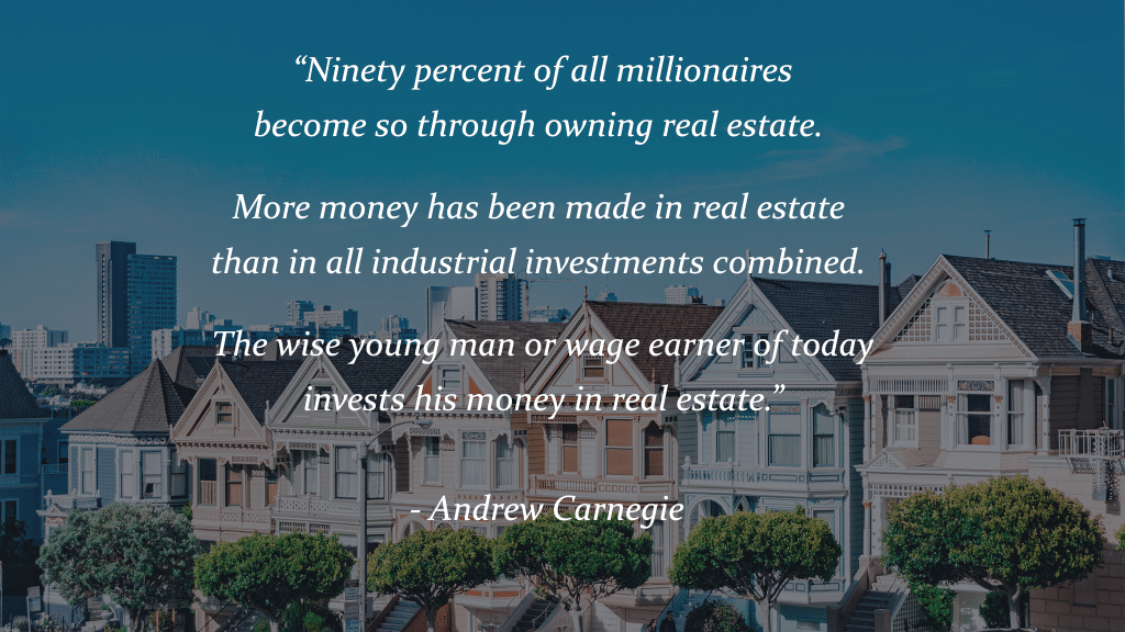 """Ninety percent of all millionaires become so through owning real estate. More money has been made in real estate than in all industrial investments combined. The wise young man or wage earner of today invests his money in real estate."" - Andrew Carnegie"